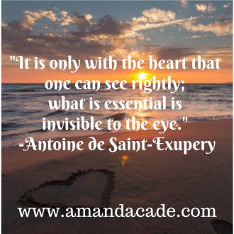 _It is only with the heart that one can see rightly; what is essential is invisible to the eye._ -Antoine de Saint-Exupery