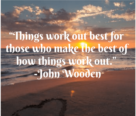 """Things work out best for those who make the best of how things work out."" -John Wooden"
