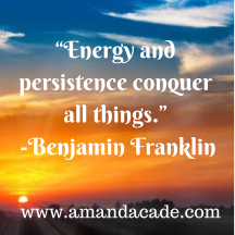 """Energy and persistence conquer all things."" -Benjamin Franklin"