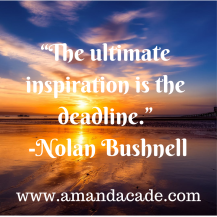 """The ultimate inspiration is the deadline."" -Nolan Bushnell"